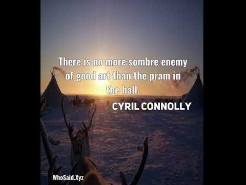 Cyril Connolly: There is no more sombre enemy of good art than the pram in the hall....
