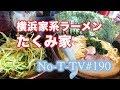 #190...No-T-TV...横浜家系ラーメン...たくみ家 (埼玉加須) 篇