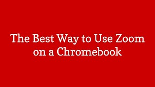 The Best Way to Use Zoom on a Chromebook