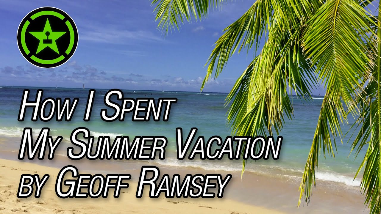 how i spent my summer vacation by geoff ramsey how i spent my summer vacation by geoff ramsey