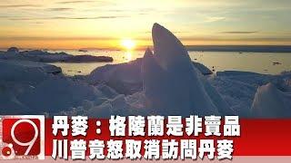 丹麥:格陵蘭是非賣品 川普竟怒取消訪問丹麥《9點換日線》2019.08.22