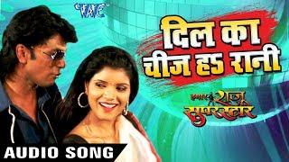 Dil Ka Chij Ha Rani Hamar Raju Superstar Raju Rashiya Bhojpuri Hit Songs 2018 New