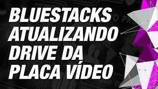 BlueStacks Atualizando Drive da Placa Vídeo - Como Fazer