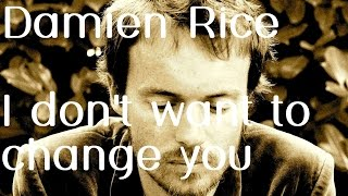 Damien Rice I Don T Want To Change You Lyrics