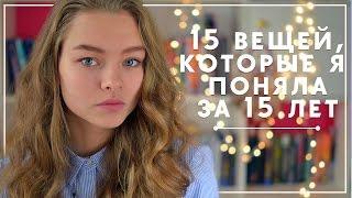 15 ВЕЩЕЙ, КОТОРЫЕ Я ПОНЯЛА ЗА 15 ЛЕТ