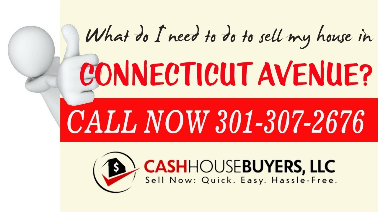 What do I need to do to sell my house fast in Connecticut Avenue Washington DC | Call 301 307 2676