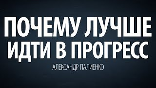 Почему лучше идти в прогресс. Александр Палиенко.