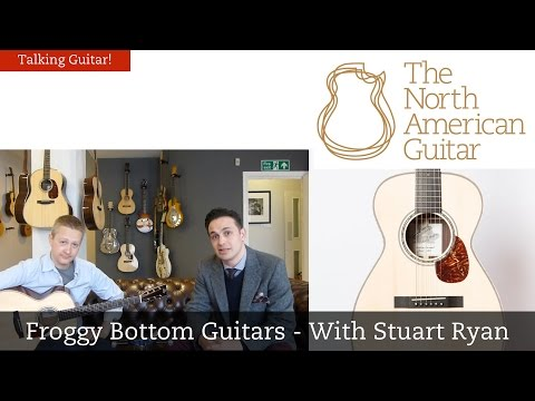 Talking Guitar - Froggy Bottom Guitars - With Stuart Ryan - The North American Guitar