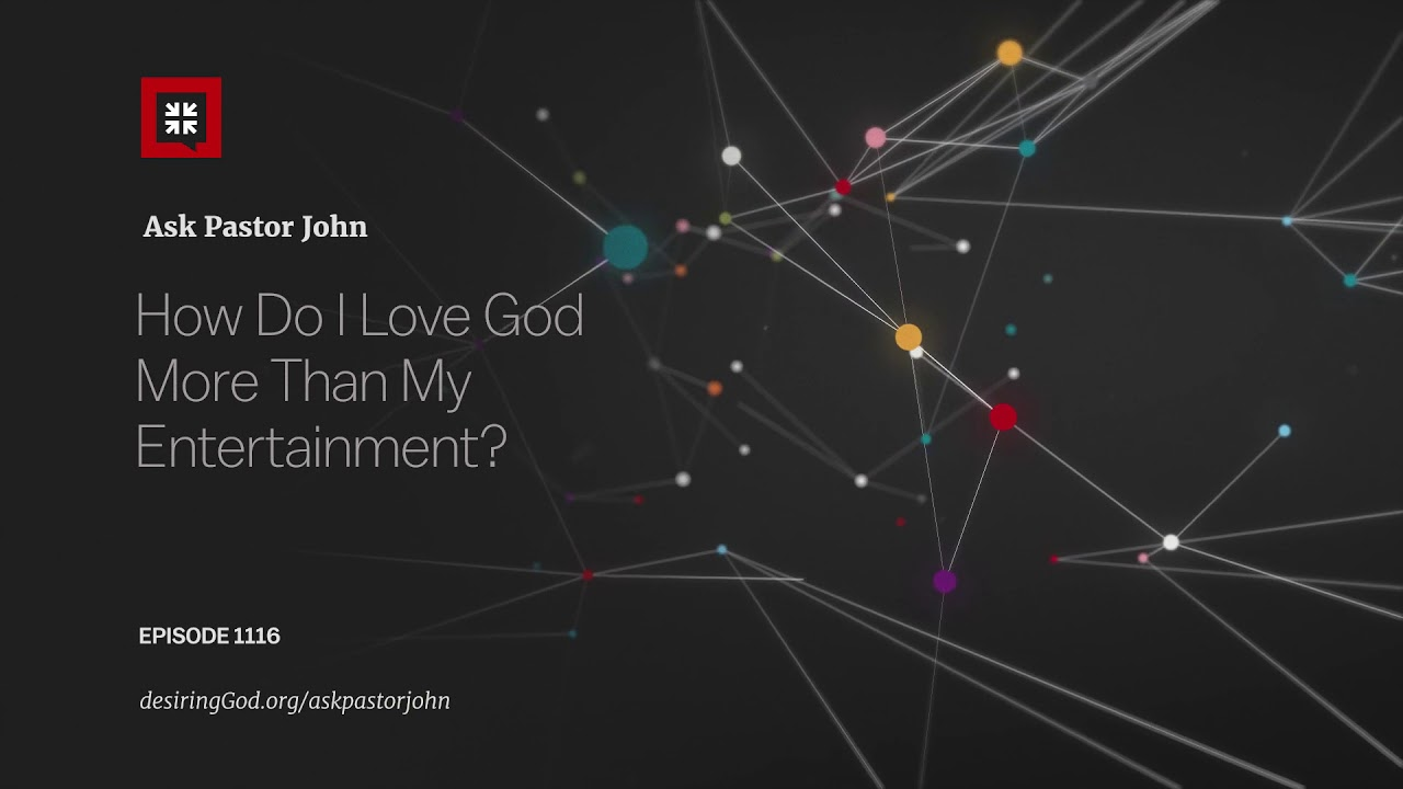 How Do I Love God More Than My Entertainment? // Ask Pastor John