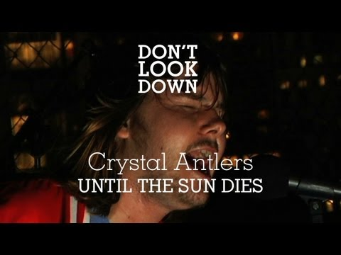 Crystal Antlers - Until The Sun Dies - Don't Look Down