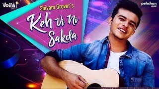 Keh Vi Ni Sakda (Full Song) | Shivam Grover |Jo kehna main chauhna haan | Latest Punjabi Songs 2018