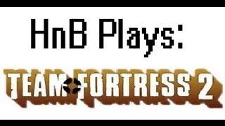HnB Plays: Team Fortress 2