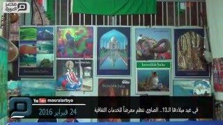 مصر العربية | في عيد ميلادها الـ13.. الصاوي تنظم معرضاً للخدمات الثقافية