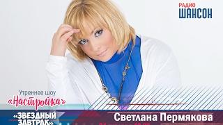 «Звездный завтрак»: Светлана Пермякова, актриса и телеведущая
