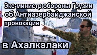 Экс министр обороны Грузии об антиАзербайджанской провокации в Ахалкалаки