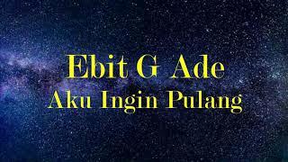 Ebit G Ade - Aku Ingin Pulang (Lirik)