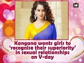 Kangana wants girls to 'recognise their superiority' in sexual relationships on V-day - ANI #News