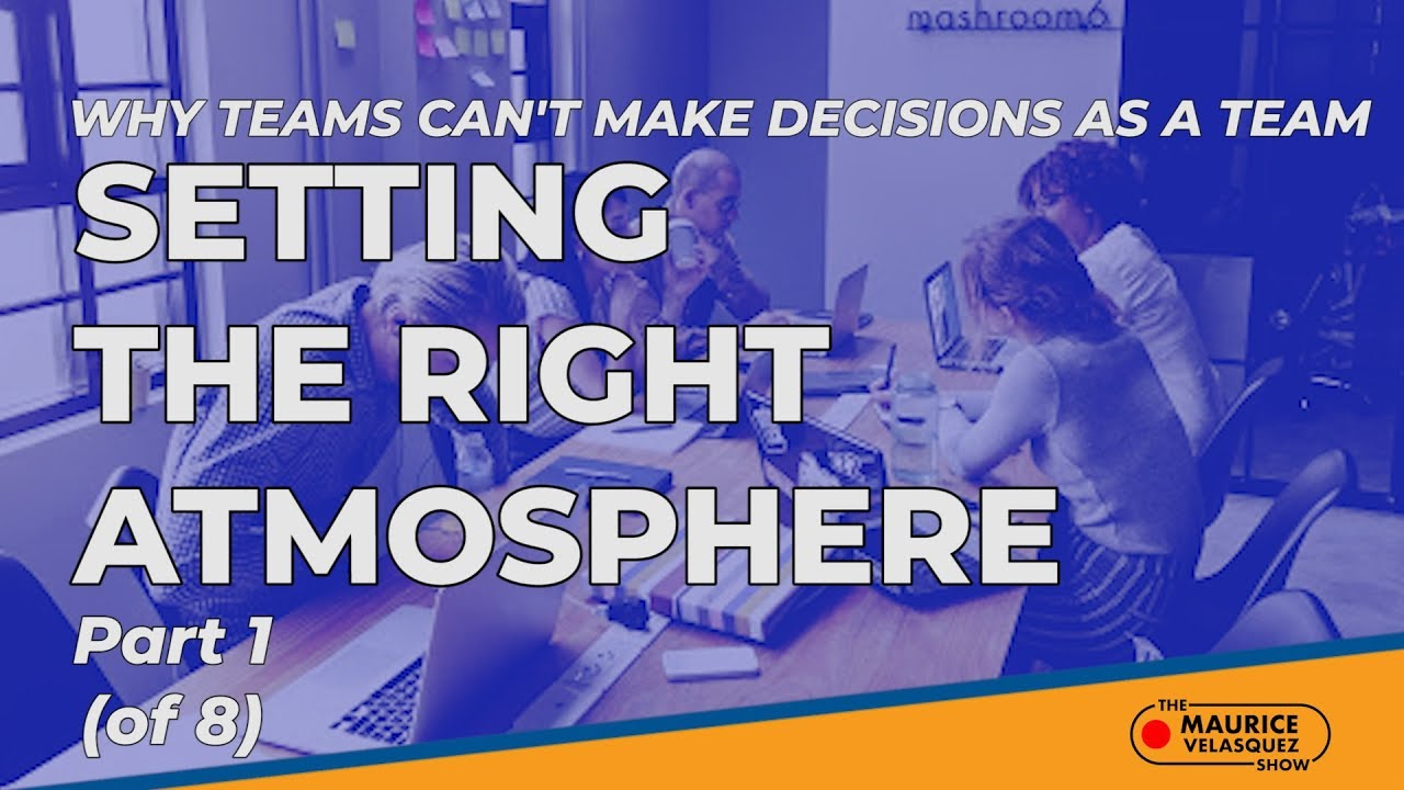 Why Teams Can't Make Decisions as a Team: Setting the Right Atmosphere - Part 1 of 8