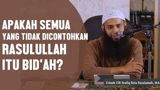 Apakah semua yang tidak dicontohkan Rasulullah ﷺ itu bidah?, Ustadz DR Syafiq Riza Basalamah, MA