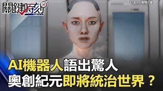 會思考會威脅…AI機器人語出驚人 「奧創紀元」AI即將統治世界!? 關鍵時刻 20180122-2 馬西屏 黃創夏 陳耀寬