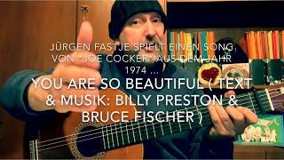 You Are So Beautiful ( Text & Musik: Billy Preston & Bruce Fischer ), h. gespielt von Jürgen Fastje!