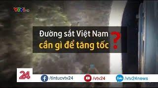 Đường sắt Việt Nam  cần gì để tăng tốc? - Tin Tức VTV24