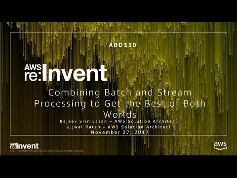 AWS re:Invent 2017: Combining Batch and Stream Processing to Get the Best of Both Wo (ABD330)