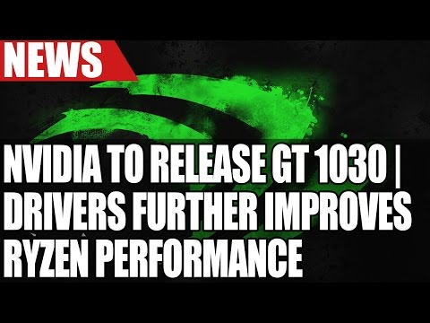 New Ryzen Drivers Improve Performance | Nvidia Launching GT 1030 | Intel 28 Core Xeon