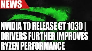 new ryzen drivers improve performance   nvidia launching gt 1030   intel 28 core xeon