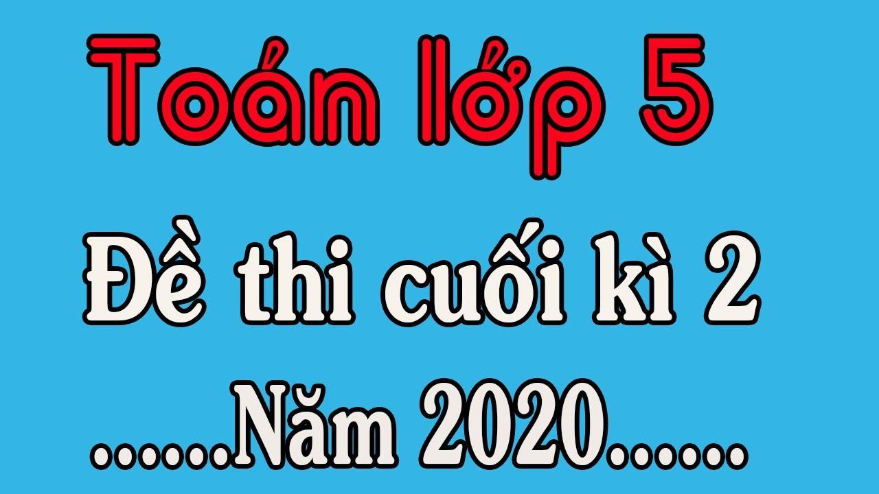 ĐỀ THI TOÁN LỚP 5 CUỐI HỌC KÌ 2 NĂM 2020