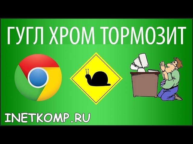 Гугл Хром тормозит. Что делать? Есть решение!