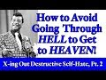 How to Avoid Going Through H*ll to Get to Heaven - Crossing Out Self-Destructive Self-Hate, Pt 2