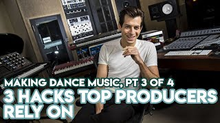 How Dance Music Is Made Today, Part 3: 3 Hacks Top Producers Rely On
