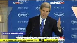 بالفيديو.. كيري: داعش اختطفوا 'دين' وأعادوه للعصور الوسطي.. وعلينا توحيد جهودنا لدحرها