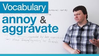 Vocabulary: How to Use 'Aggravate' and 'Annoy'