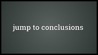 Jump to conclusions Meaning