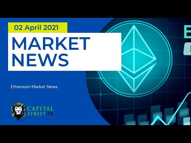 [ETH Price] Technical Analysis & Ethereum Market News - April 02, 2021 | Capital Street Fx