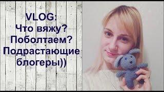 VLOG: Что сейчас вяжу!?/Поболтушки о том, о сём))))
