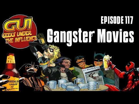 GEEKS UNDER THE INFLUENCE 117 - GANGSTER MOVIES: GOTTA HAVE A MEAT SHIELD