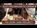 [AIKTC] Electro-Magnetic Crane | KOM | FM | MINI PROJECT | Must Watch & Share.