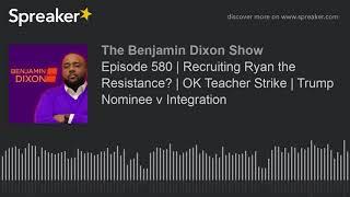 Episode 580 | Recruiting Ryan the Resistance? | OK Teacher Strike | Trump Nominee v Integration