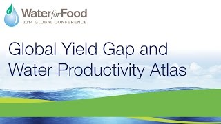 Day 2, Part  4/4 – Global Yield Gap and Water Productivity Atlas | 2014 Water for Food Conference