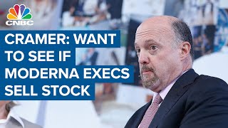 Jim Cramer: I want to see if anyone at Moderna sold stock today or tomorrow
