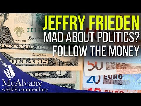 Jeffry Frieden: Mad about Politics? Follow the Money | McAlvany Commentary