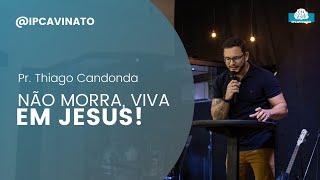 NÃO MORRA, VIVA EM JESUS!  - Pr. Thiago Candonga