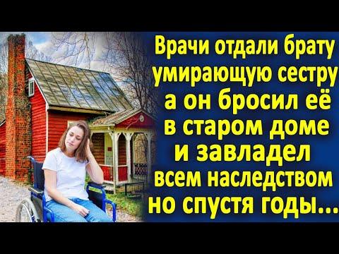 Врачи отдали брату больную сестру, а он бросил её в старом доме и завладел всем наследством.