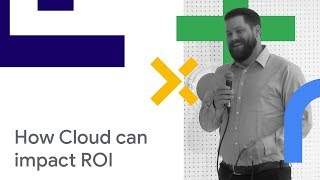 Driving Adoption of Google Cloud Technology To Dramatically Impact ROI (Cloud Next '18)