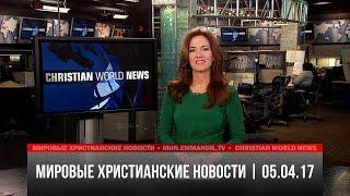 Мировые христианские новости | #403 от 05.04.17