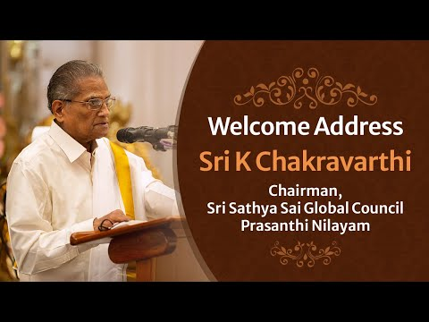 Welcome Address   Sri K Chakravarthi, Chairman, Sri Sathya Sai Global Council   Prasanthi Nilayam