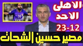 اخبار الاهلى اليوم الاحد 23-12-2018 وكيل حسين الشحات يكشف مصيرة النهائى